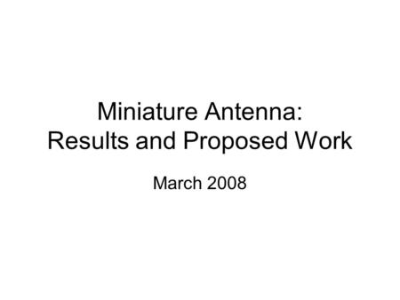 Miniature Antenna: Results and Proposed Work March 2008.
