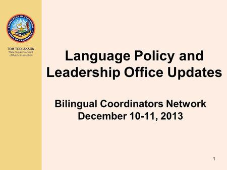 TOM TORLAKSON State Superintendent of Public Instruction Language Policy and Leadership Office Updates Bilingual Coordinators Network December 10-11, 2013.