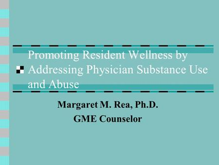 Promoting Resident Wellness by Addressing Physician Substance Use and Abuse Margaret M. Rea, Ph.D. GME Counselor.