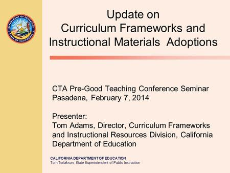 CALIFORNIA DEPARTMENT OF EDUCATION Tom Torlakson, State Superintendent of Public Instruction CTA Pre-Good Teaching Conference Seminar Pasadena, February.