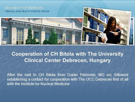 Cooperation of CH Bitola with The University Clinical Center Debrecen, Hungary After the visit to CH Bitola from Goran Petrovski, MD sci, followed establishing.
