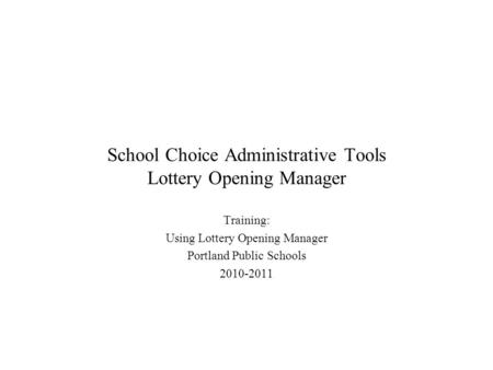 School Choice Administrative Tools Lottery Opening Manager Training: Using Lottery Opening Manager Portland Public Schools 2010-2011.