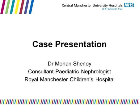 Case Presentation Dr Mohan Shenoy Consultant Paediatric Nephrologist Royal Manchester Children's Hospital.