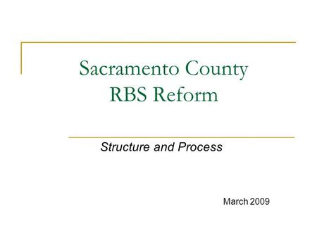 Sacramento County RBS Reform Structure and Process March 2009.