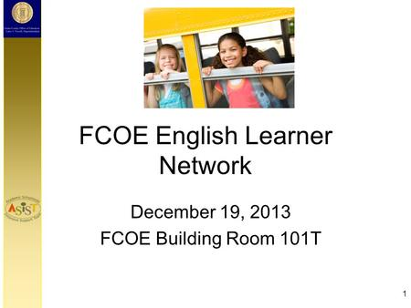 FCOE English Learner Network December 19, 2013 FCOE Building Room 101T 1.