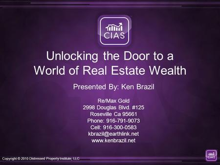 Copyright © 2010 Distressed Property Institute, LLC Unlocking the Door to a World of Real Estate Wealth Re/Max Gold 2998 Douglas Blvd. #125 Roseville Ca.