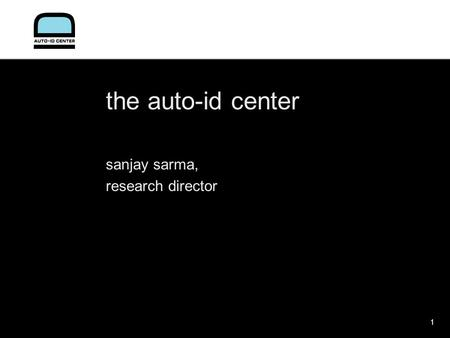 1 the auto-id center sanjay sarma, research director.