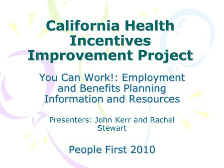 California Health Incentives Improvement Project You Can Work!: Employment and Benefits Planning Information and Resources Presenters: John Kerr and Rachel.