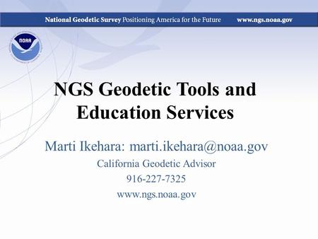 NGS Geodetic Tools and Education Services Marti Ikehara: California Geodetic Advisor 916-227-7325