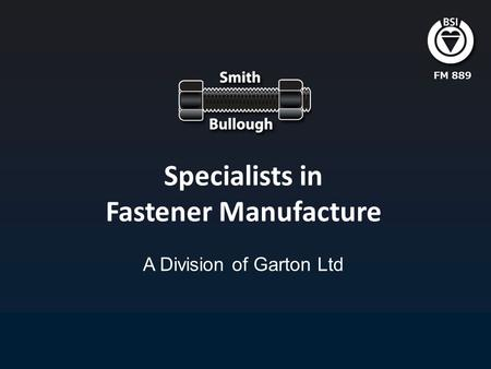 Specialists in Fastener Manufacture A Division of Garton Ltd FM 889.