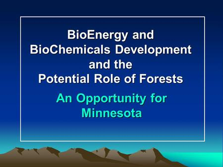 BioEnergy and BioChemicals Development and the Potential Role of Forests An Opportunity for Minnesota.