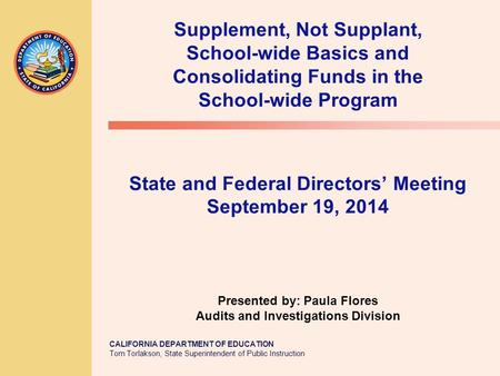 CALIFORNIA DEPARTMENT OF EDUCATION Tom Torlakson, State Superintendent of Public Instruction Supplement, Not Supplant, School-wide Basics and Consolidating.
