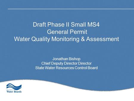 Draft Phase II Small MS4 General Permit Water Quality Monitoring & Assessment Jonathan Bishop Chief Deputy Director Director State Water Resources Control.