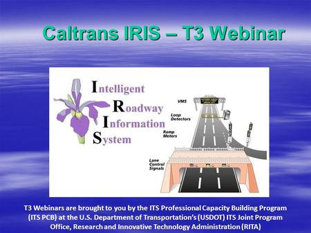 Caltrans IRIS – T3 Webinar T3 Webinars are brought to you by the ITS Professional Capacity Building Program (ITS PCB) at the U.S. Department of Transportation's.