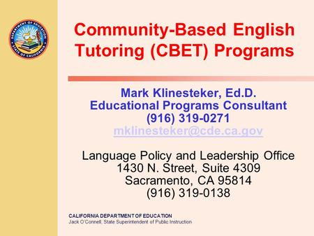 CALIFORNIA DEPARTMENT OF EDUCATION Jack O'Connell, State Superintendent of Public Instruction Community-Based English Tutoring (CBET) Programs Mark Klinesteker,