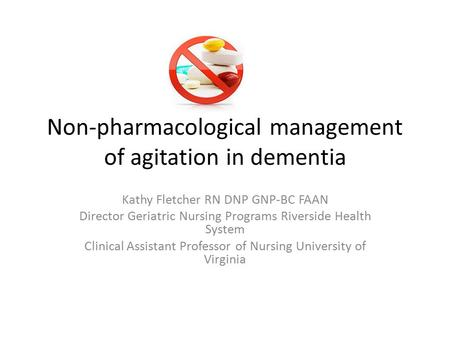 Non-pharmacological management of agitation in dementia Kathy Fletcher RN DNP GNP-BC FAAN Director Geriatric Nursing Programs Riverside Health System Clinical.