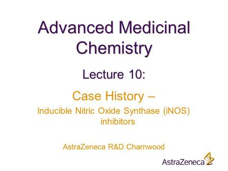 Advanced Medicinal Chemistry AstraZeneca R&D Charnwood Lecture 10: Case History – Inducible Nitric Oxide Synthase (iNOS) inhibitors.