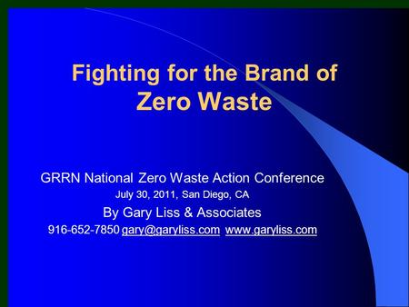 Fighting for the Brand of Zero Waste GRRN National Zero Waste Action Conference July 30, 2011, San Diego, CA By Gary Liss & Associates 916-652-7850