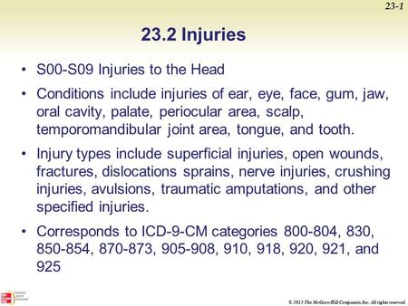 © 2013 The McGraw-Hill Companies, Inc. All rights reserved. 23.2 Injuries S00-S09 Injuries to the Head Conditions include injuries of ear, eye, face, gum,