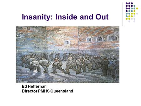 Insanity: Inside and Out Ed Heffernan Director PMHS Queensland.