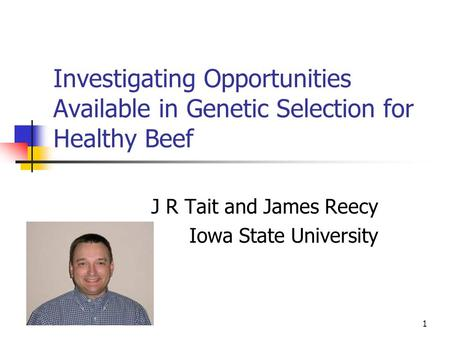 1 Investigating Opportunities Available in Genetic Selection for Healthy Beef J R Tait and James Reecy Iowa State University.