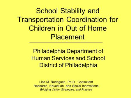 School Stability and Transportation Coordination for Children in Out of Home Placement Philadelphia Department of Human Services and School District of.