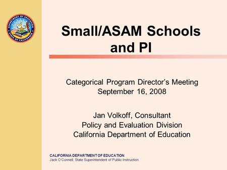 CALIFORNIA DEPARTMENT OF EDUCATION Jack O'Connell, State Superintendent of Public Instruction Small/ASAM Schools and PI Categorical Program Director's.