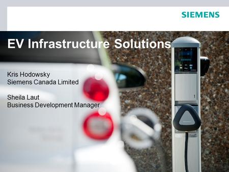 EV Infrastructure Solutions Kris Hodowsky Siemens Canada Limited Sheila Laut Business Development Manager.