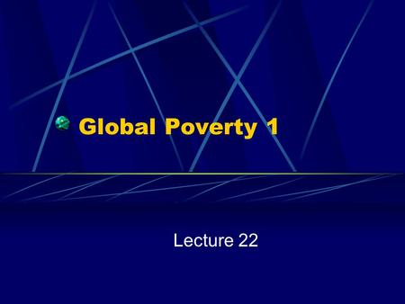 Global Poverty 1 Lecture 22.
