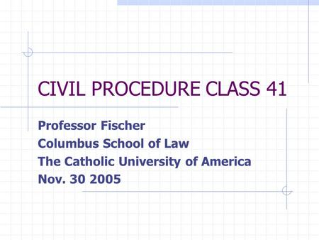CIVIL PROCEDURE CLASS 41 Professor Fischer Columbus School of Law The Catholic University of America Nov. 30 2005.