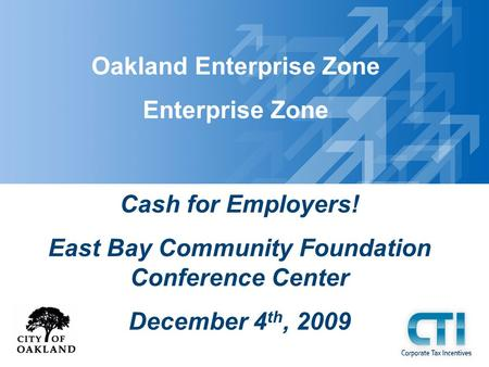 Oakland Enterprise Zone Enterprise Zone Cash for Employers! East Bay Community Foundation Conference Center December 4 th, 2009.