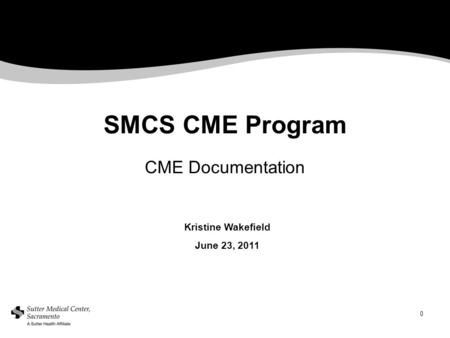 0 SMCS CME Program CME Documentation Kristine Wakefield June 23, 2011.
