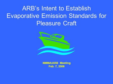 ARB's Intent to Establish Evaporative Emission Standards for Pleasure Craft NMMA/ARB Meeting Feb. 7, 2006.