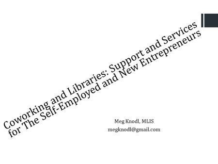 Coworking and Libraries: Support and Services for The Self-Employed and New Entrepreneurs Meg Knodl, MLIS