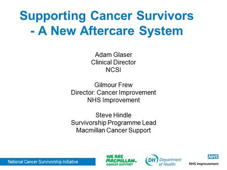 National Cancer Survivorship Initiative Supporting Cancer Survivors - A New Aftercare System Adam Glaser Clinical Director NCSI Gilmour Frew Director: