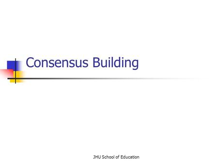 JHU School of Education Consensus Building. What is consensus building? Led by an unbiased facilitator All members contribute resources, ideas, and opinions.