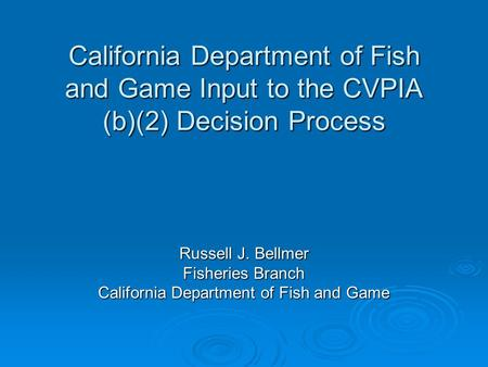 California Department of Fish and Game Input to the CVPIA (b)(2) Decision Process Russell J. Bellmer Fisheries Branch California Department of Fish and.