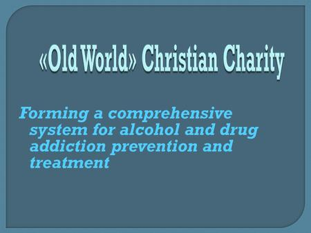 Forming a comprehensive system for alcohol and drug addiction prevention and treatment.