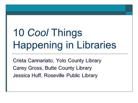10 Cool Things Happening in Libraries Crista Cannariato, Yolo County Library Carey Gross, Butte County Library Jessica Huff, Roseville Public Library.