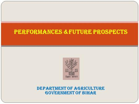 PERFORMANCES &FUTURE PROSPECTS DEPARTMENT OF AGRICULTURE Government of Bihar.
