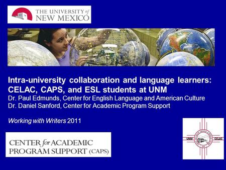Intra-university collaboration and language learners: CELAC, CAPS, and ESL students at UNM Dr. Paul Edmunds, Center for English Language and American Culture.