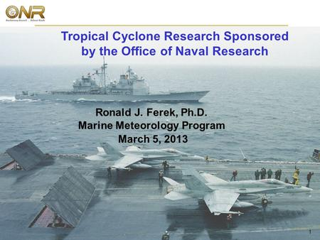 Marine Meteorology 1 Ronald J. Ferek, Ph.D. Marine Meteorology Program March 5, 2013 Tropical Cyclone Research Sponsored by the Office of Naval Research.