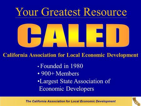 The California Association for Local Economic Development Your Greatest Resource California Association for Local Economic Development Founded in 1980.