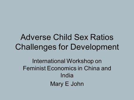 Adverse Child Sex Ratios Challenges for Development International Workshop on Feminist Economics in China and India Mary E John.