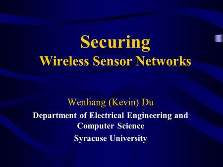Securing Wireless Sensor Networks Wenliang (Kevin) Du Department of Electrical Engineering and Computer Science Syracuse University.