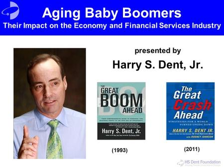 Presented by Harry S. Dent, Jr. (1993) (2011) Aging Baby Boomers Their Impact on the Economy and Financial Services Industry.