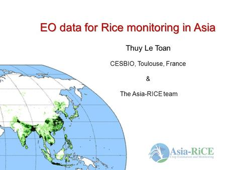 EO data for Rice monitoring in Asia Thuy Le Toan CESBIO, Toulouse, France & The Asia-RICE team.