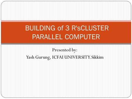 Presented by: Yash Gurung, ICFAI UNIVERSITY.Sikkim BUILDING of 3 R'sCLUSTER PARALLEL COMPUTER.