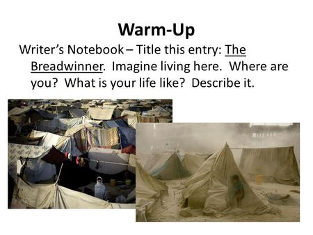Warm-Up Writer's Notebook – Title this entry: The Breadwinner. Imagine living here. Where are you? What is your life like? Describe it.