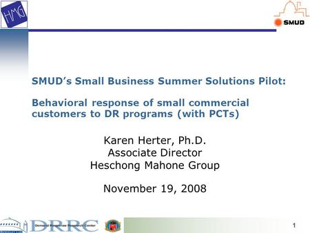 1 SMUD's Small Business Summer Solutions Pilot: Behavioral response of small commercial customers to DR programs (with PCTs) Karen Herter, Ph.D. Associate.
